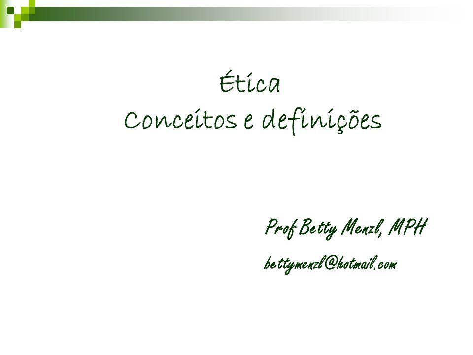 Ética Conceitos e definições Prof Betty Menzl, MPH bettymenzl@hotmail.com