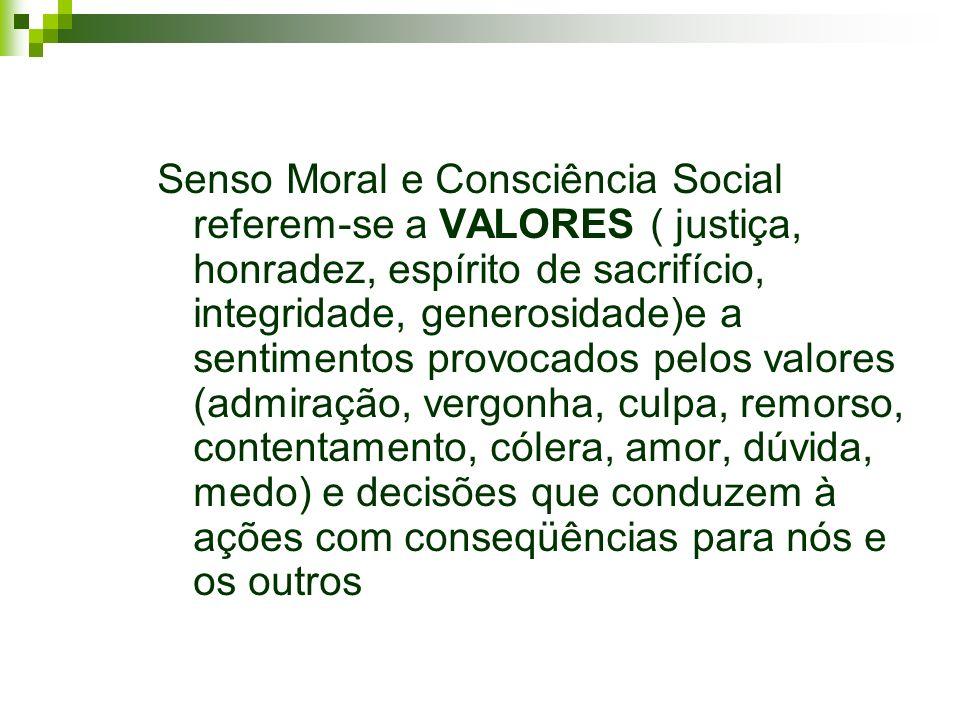 Senso Moral e Consciência Social referem-se a VALORES ( justiça, honradez, espírito de sacrifício, integridade, generosidade)e a sentimentos provocado
