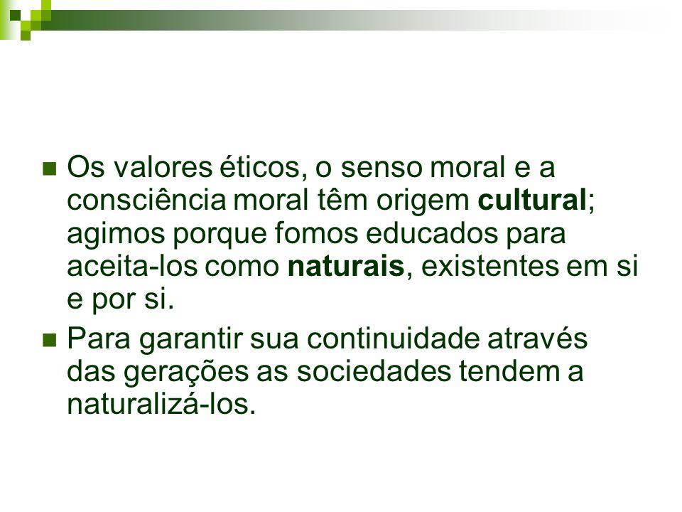 Os valores éticos, o senso moral e a consciência moral têm origem cultural; agimos porque fomos educados para aceita-los como naturais, existentes em