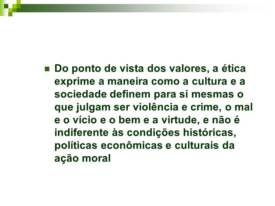 Do ponto de vista dos valores, a ética exprime a maneira como a cultura e a sociedade definem para si mesmas o que julgam ser violência e crime, o mal