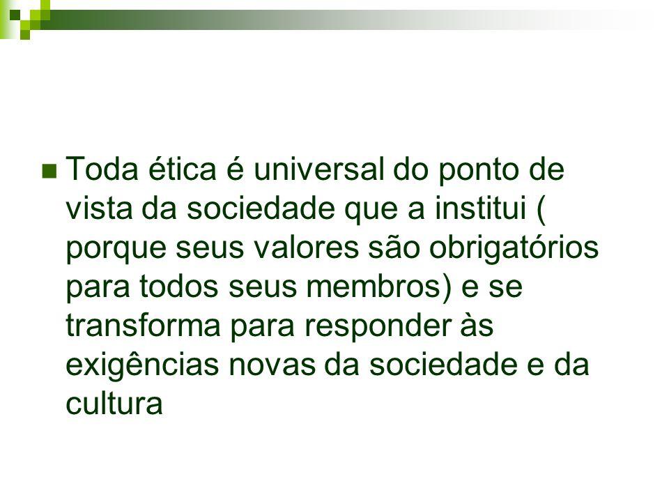 Toda ética é universal do ponto de vista da sociedade que a institui ( porque seus valores são obrigatórios para todos seus membros) e se transforma p