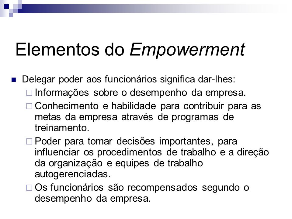 Elementos do Empowerment Delegar poder aos funcionários significa dar-lhes: Informações sobre o desempenho da empresa. Conhecimento e habilidade para