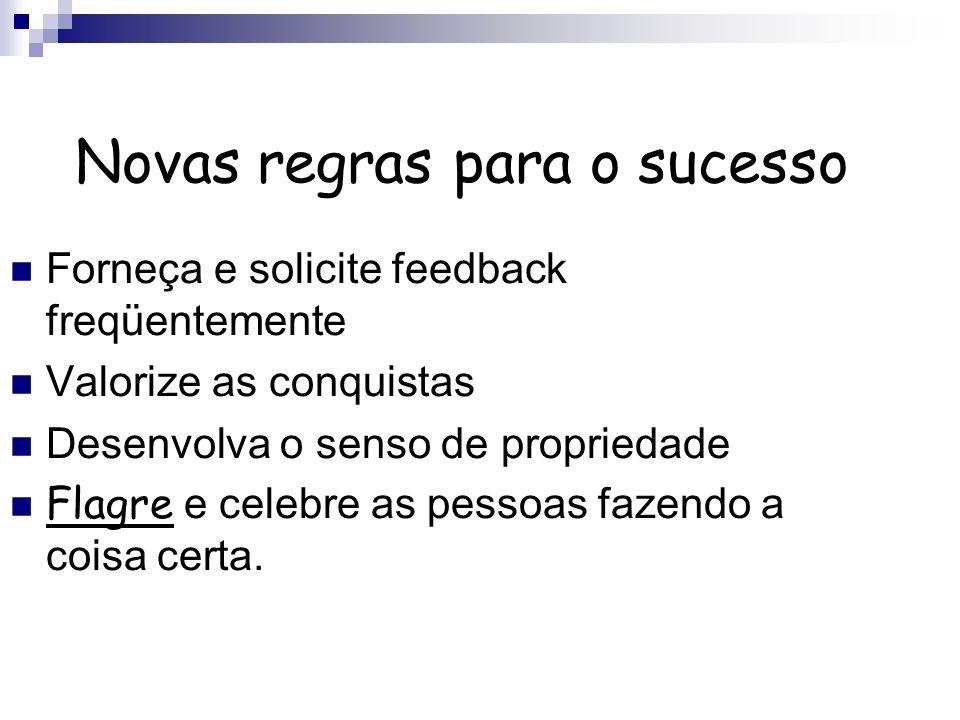 Novas regras para o sucesso Forneça e solicite feedback freqüentemente Valorize as conquistas Desenvolva o senso de propriedade Flagre e celebre as pe