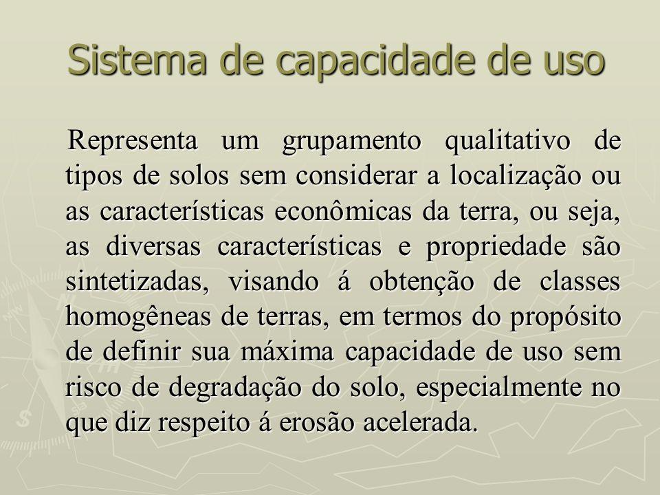 Sistema de capacidade de uso Sistema de capacidade de uso Representa um grupamento qualitativo de tipos de solos sem considerar a localização ou as ca