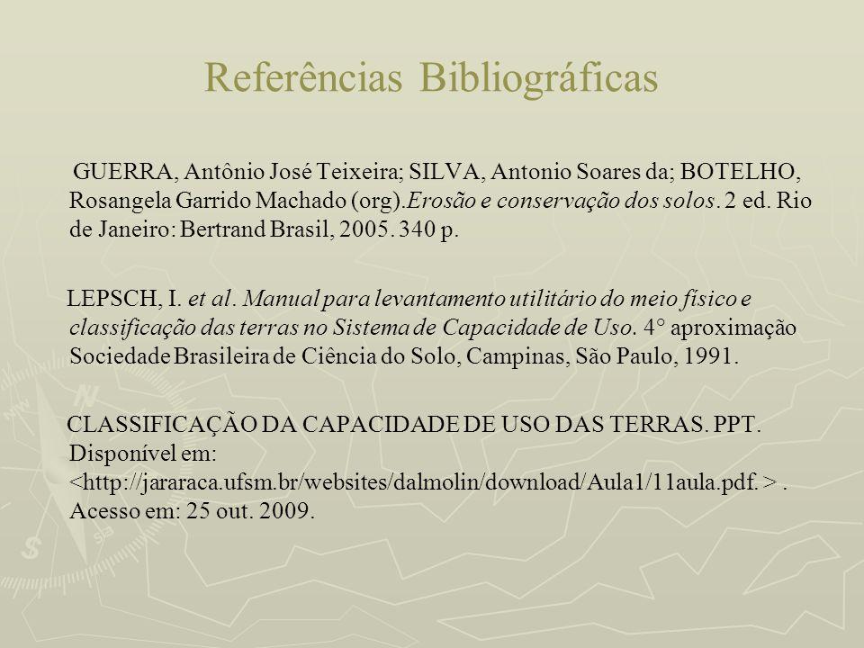 Referências Bibliográficas GUERRA, Antônio José Teixeira; SILVA, Antonio Soares da; BOTELHO, Rosangela Garrido Machado (org).Erosão e conservação dos