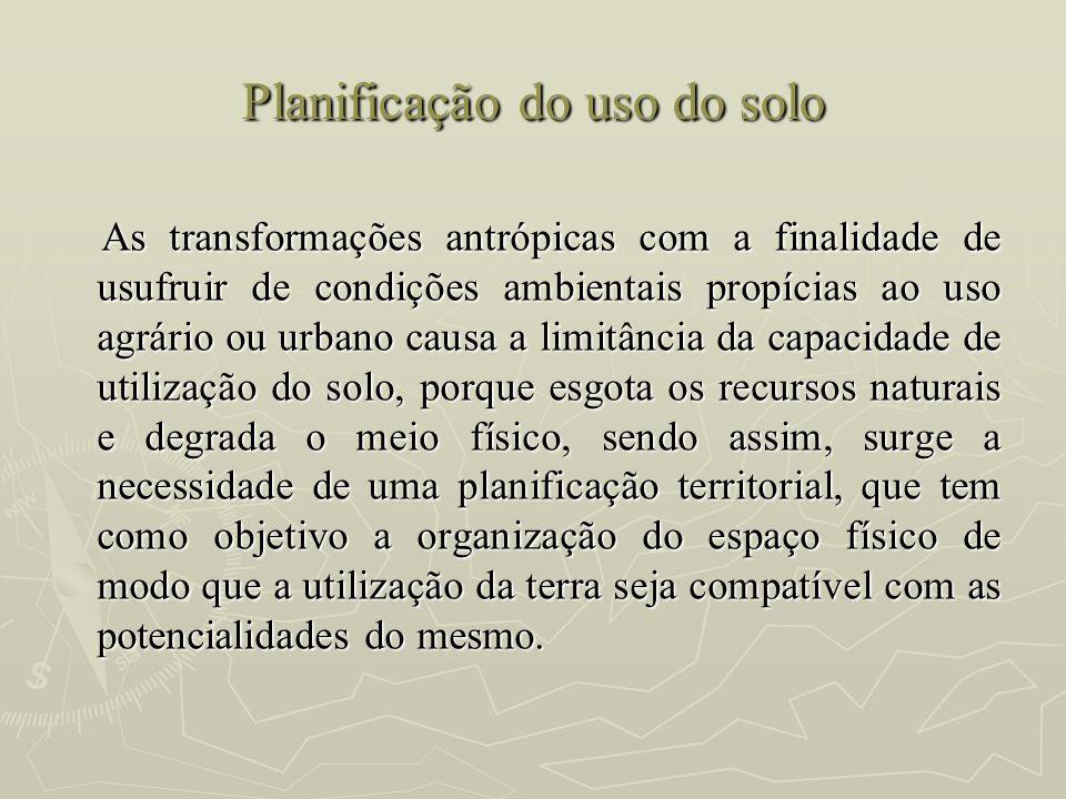Planificação do uso do solo As transformações antrópicas com a finalidade de usufruir de condições ambientais propícias ao uso agrário ou urbano causa