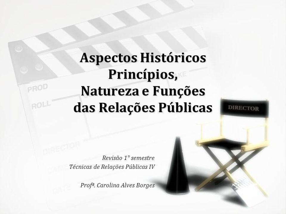 Aspectos Históricos Princípios, Natureza e Funções das Relações Públicas Revisão 1° semestre Técnicas de Relações Públicas IV Profª. Carolina Alves Bo