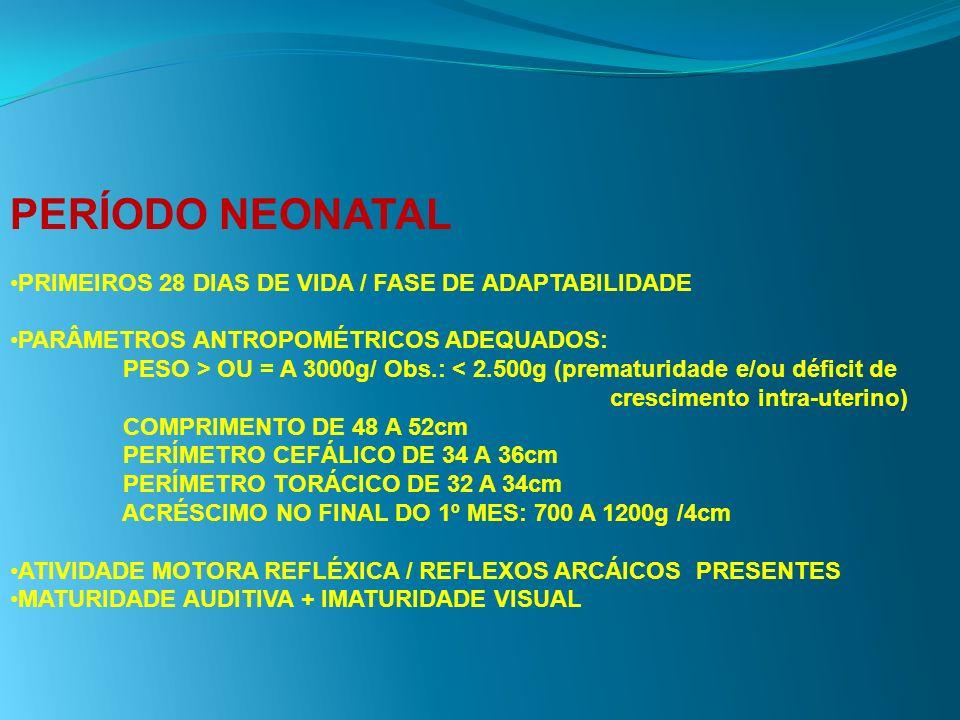 PERÍODO NEONATAL PRIMEIROS 28 DIAS DE VIDA / FASE DE ADAPTABILIDADE PARÂMETROS ANTROPOMÉTRICOS ADEQUADOS: PESO > OU = A 3000g/ Obs.: < 2.500g (prematu