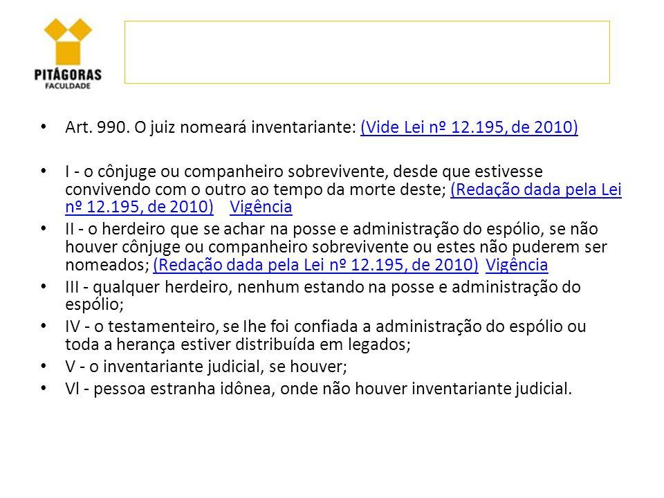 Art. 990. O juiz nomeará inventariante: (Vide Lei nº 12.195, de 2010)(Vide Lei nº 12.195, de 2010) I - o cônjuge ou companheiro sobrevivente, desde qu
