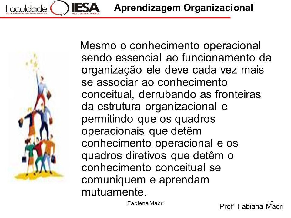 Profª Fabiana Macri Aprendizagem Organizacional Fabiana Macri10 Mesmo o conhecimento operacional sendo essencial ao funcionamento da organização ele d