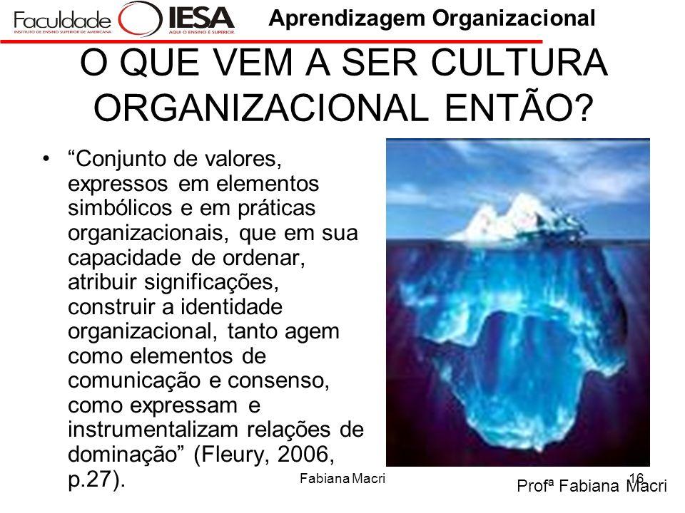 Profª Fabiana Macri Aprendizagem Organizacional Fabiana Macri16 O QUE VEM A SER CULTURA ORGANIZACIONAL ENTÃO? Conjunto de valores, expressos em elemen