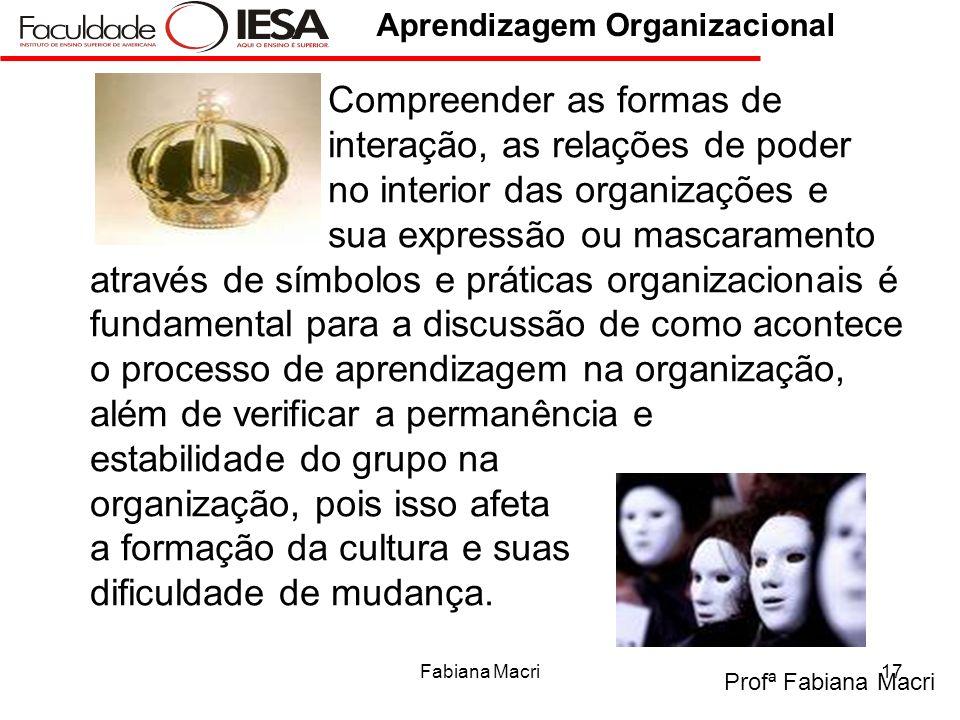 Profª Fabiana Macri Aprendizagem Organizacional Fabiana Macri17 Compreender as formas de interação, as relações de poder no interior das organizações