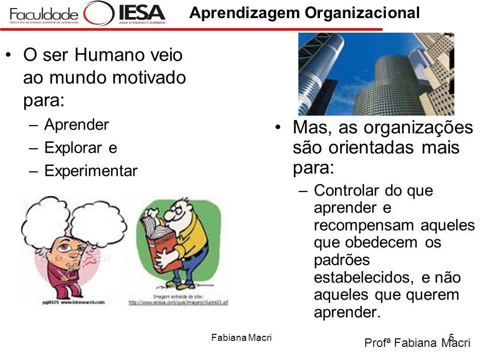Profª Fabiana Macri Aprendizagem Organizacional Fabiana Macri5 O ser Humano veio ao mundo motivado para: –Aprender –Explorar e –Experimentar Mas, as o