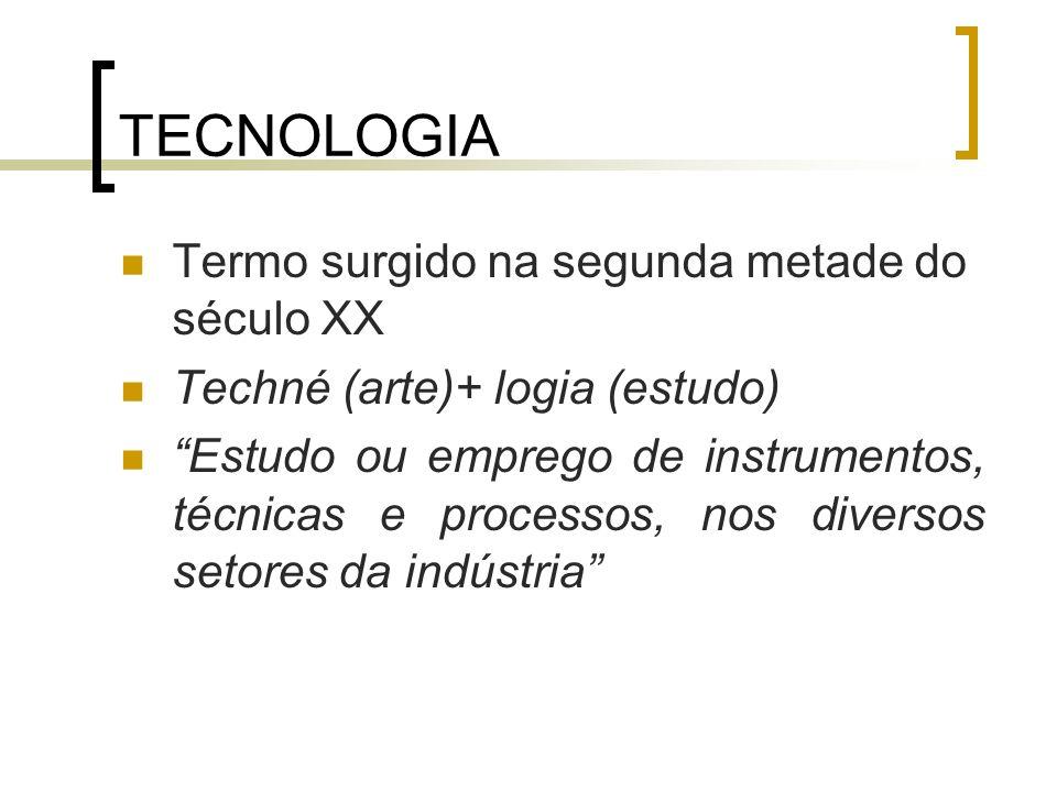 TECNOLOGIA Termo surgido na segunda metade do século XX Techné (arte)+ logia (estudo) Estudo ou emprego de instrumentos, técnicas e processos, nos div