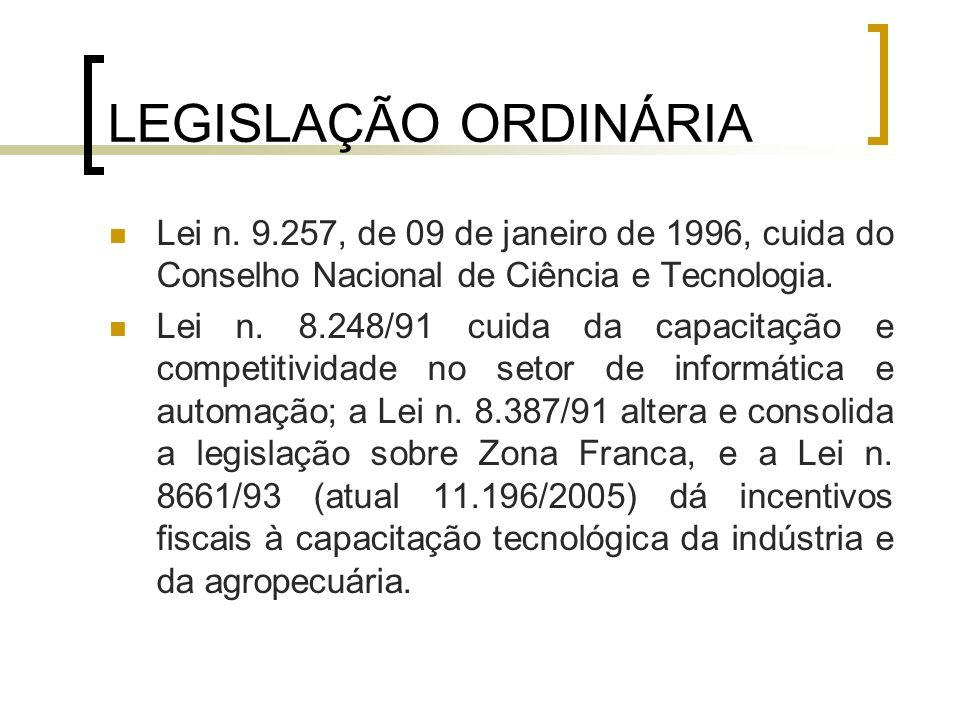 LEGISLAÇÃO ORDINÁRIA Lei n. 9.257, de 09 de janeiro de 1996, cuida do Conselho Nacional de Ciência e Tecnologia. Lei n. 8.248/91 cuida da capacitação