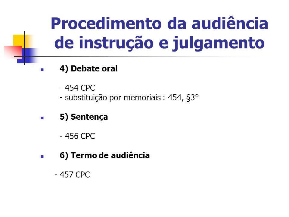 Procedimento da audiência de instrução e julgamento 4) Debate oral - 454 CPC - substituição por memoriais : 454, §3° 5) Sentença - 456 CPC 6) Termo de