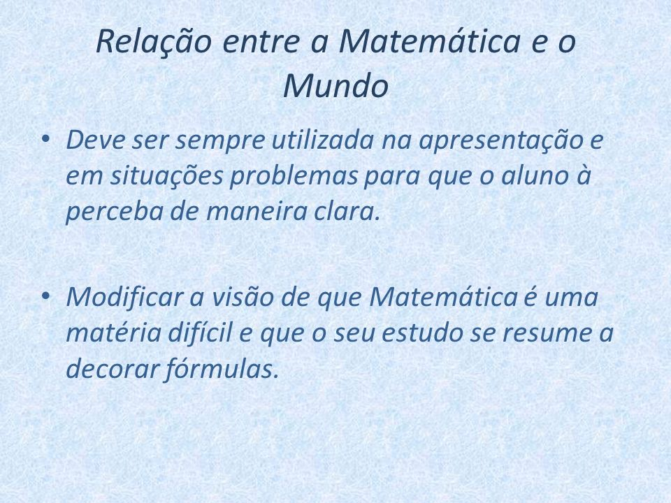 Relação entre a Matemática e o Mundo Deve ser sempre utilizada na apresentação e em situações problemas para que o aluno à perceba de maneira clara. M
