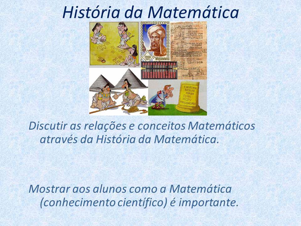 História da Matemática Discutir as relações e conceitos Matemáticos através da História da Matemática. Mostrar aos alunos como a Matemática (conhecime