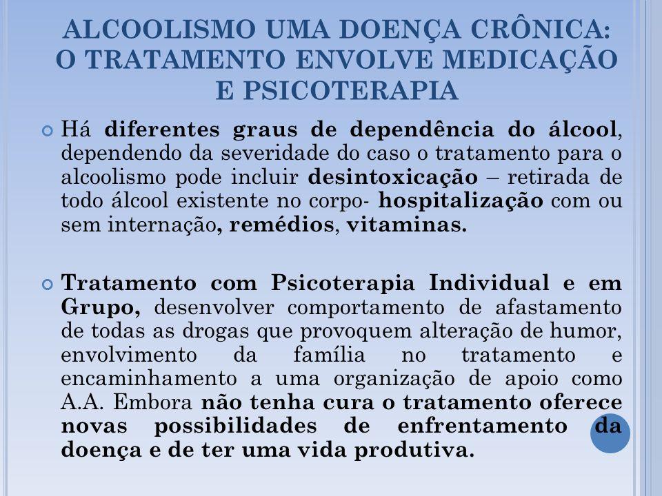 ALCOOLISMO UMA DOENÇA CRÔNICA: O TRATAMENTO ENVOLVE MEDICAÇÃO E PSICOTERAPIA Há diferentes graus de dependência do álcool, dependendo da severidade do