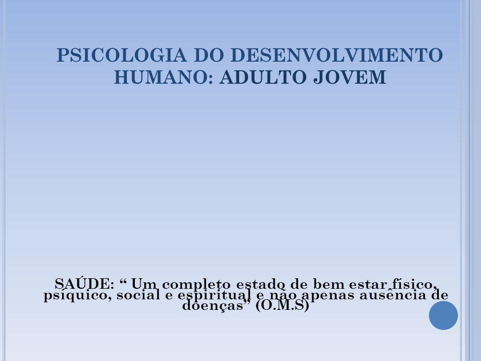 PSICOLOGIA DO DESENVOLVIMENTO HUMANO: ADULTO JOVEM SAÚDE: Um completo estado de bem estar físico, psíquico, social e espiritual e não apenas ausência