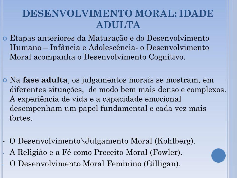 DESENVOLVIMENTO MORAL: IDADE ADULTA Etapas anteriores da Maturação e do Desenvolvimento Humano – Infância e Adolescência- o Desenvolvimento Moral acom