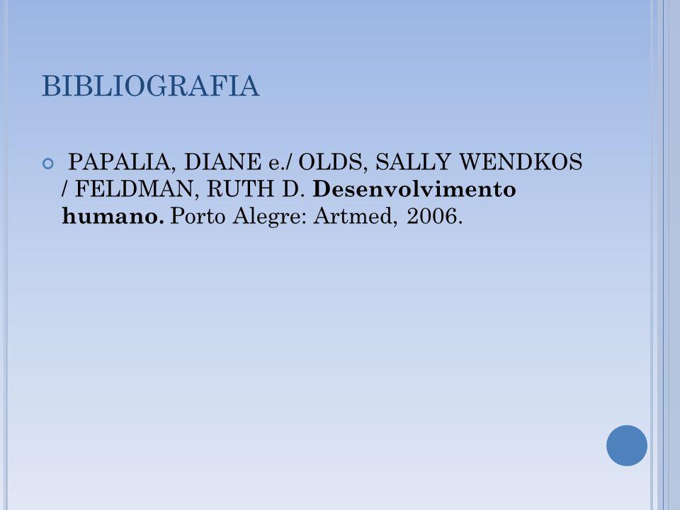 BIBLIOGRAFIA PAPALIA, DIANE e./ OLDS, SALLY WENDKOS / FELDMAN, RUTH D. Desenvolvimento humano. Porto Alegre: Artmed, 2006.