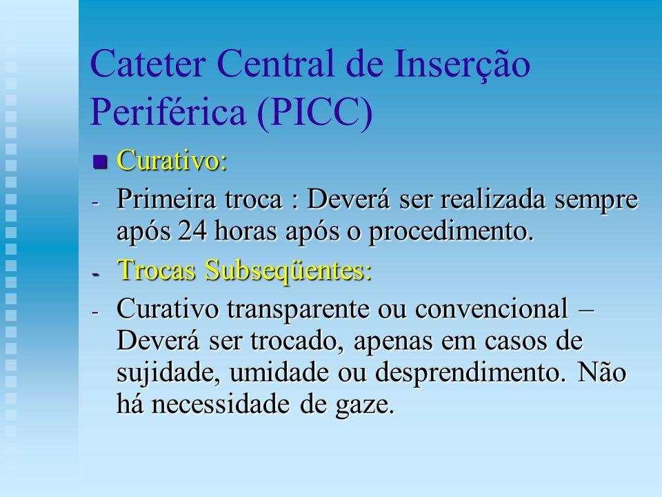 Cateter Central de Inserção Periférica (PICC) Curativo: Curativo: - Primeira troca : Deverá ser realizada sempre após 24 horas após o procedimento. -