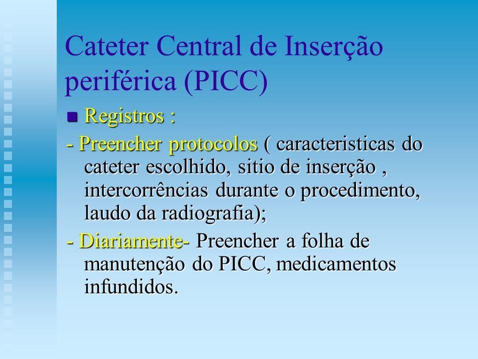Cateter Central de Inserção periférica (PICC) Registros : Registros : - Preencher protocolos ( caracteristicas do cateter escolhido, sitio de inserção