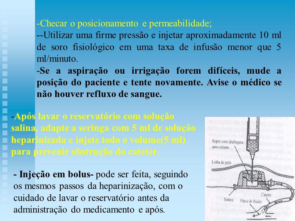 -Checar o posicionamento e permeabilidade; --Utilizar uma firme pressão e injetar aproximadamente 10 ml de soro fisiológico em uma taxa de infusão men