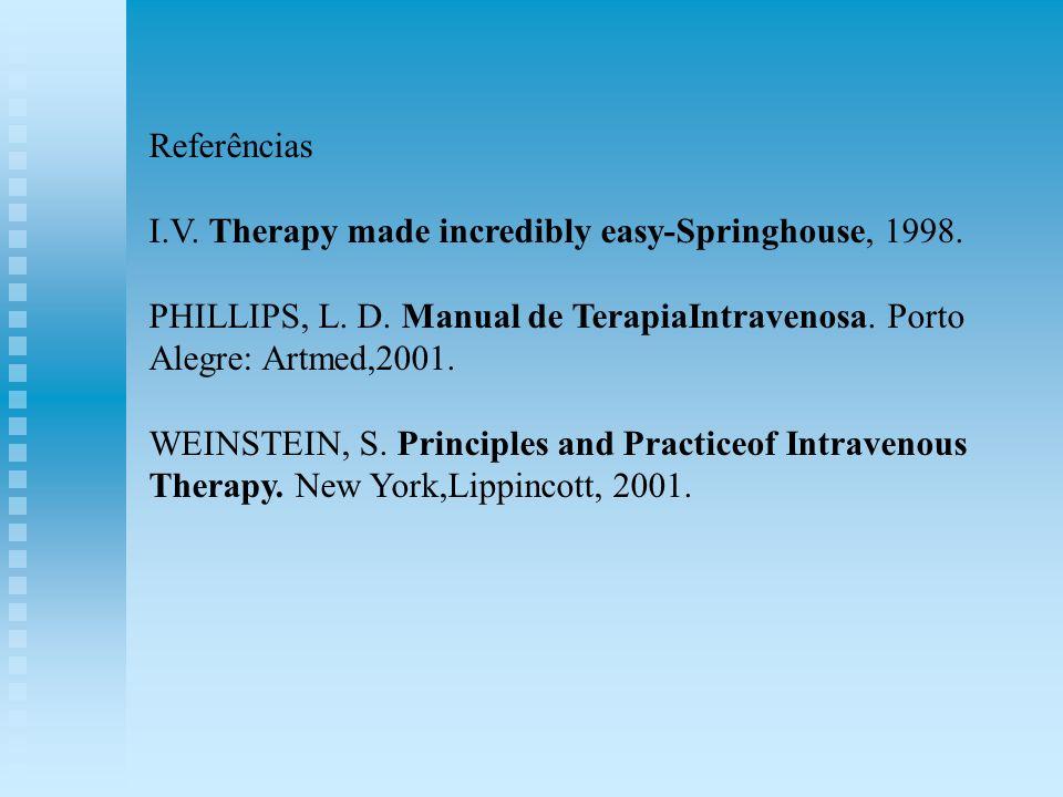 Referências I.V. Therapy made incredibly easy-Springhouse, 1998. PHILLIPS, L. D. Manual de TerapiaIntravenosa. Porto Alegre: Artmed,2001. WEINSTEIN, S