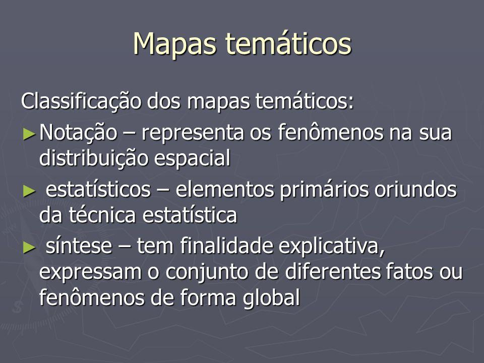 Mapas temáticos Classificação dos mapas temáticos: Notação – representa os fenômenos na sua distribuição espacial Notação – representa os fenômenos na