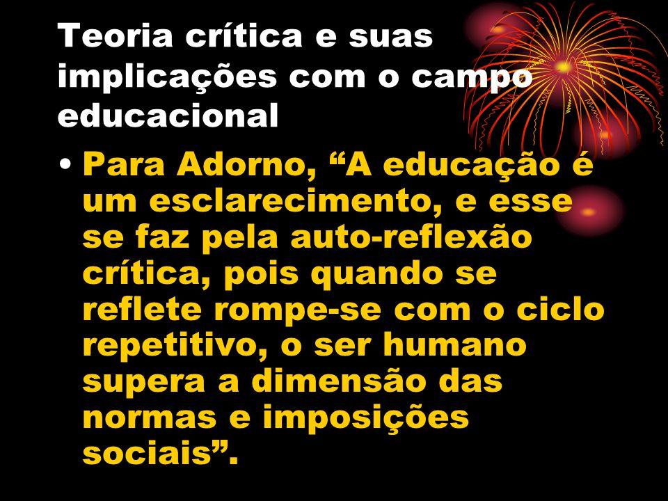 Teoria crítica e suas implicações com o campo educacional Para Adorno, A educação é um esclarecimento, e esse se faz pela auto-reflexão crítica, pois