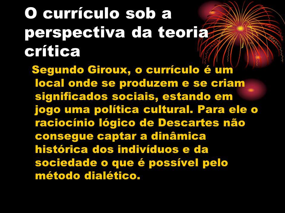 O currículo sob a perspectiva da teoria crítica Segundo Giroux, o currículo é um local onde se produzem e se criam significados sociais, estando em jo