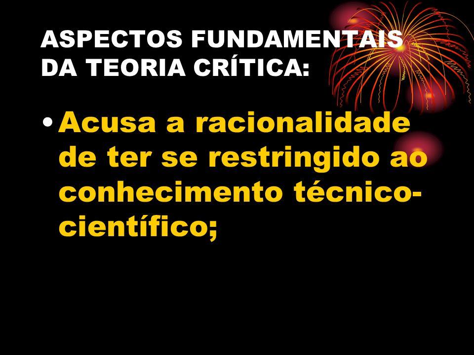 ASPECTOS FUNDAMENTAIS DA TEORIA CRÍTICA: Acusa a racionalidade de ter se restringido ao conhecimento técnico- científico;