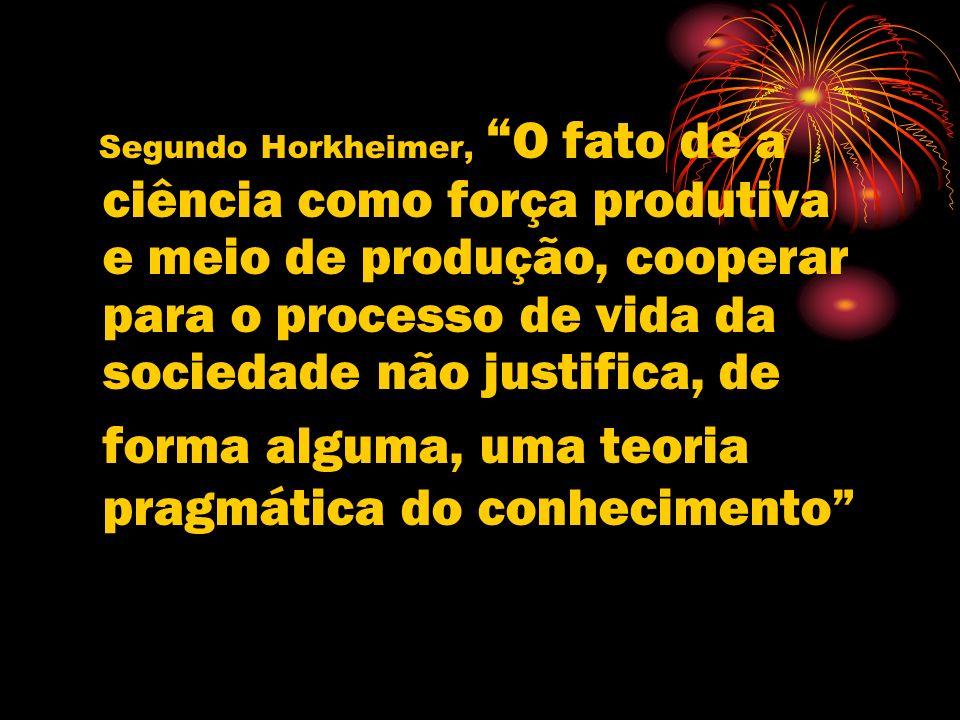 Segundo Horkheimer, O fato de a ciência como força produtiva e meio de produção, cooperar para o processo de vida da sociedade não justifica, de forma