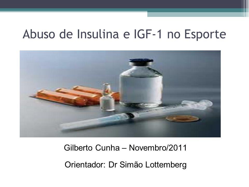 Gilberto Cunha – Novembro/2011 Orientador: Dr Simão Lottemberg Abuso de Insulina e IGF-1 no Esporte