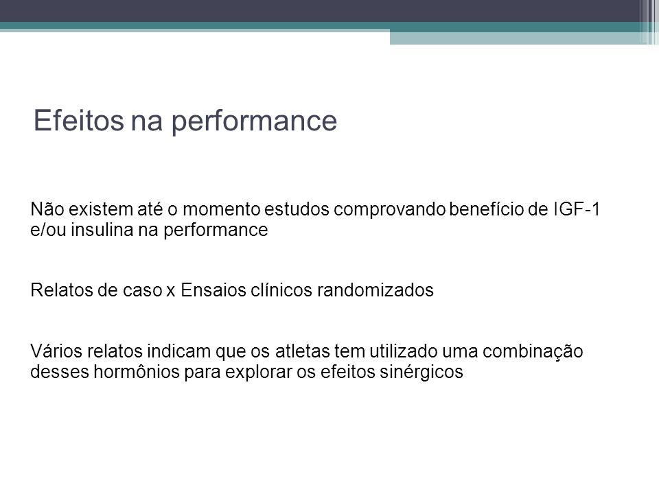 Efeitos na performance Não existem até o momento estudos comprovando benefício de IGF-1 e/ou insulina na performance Relatos de caso x Ensaios clínico