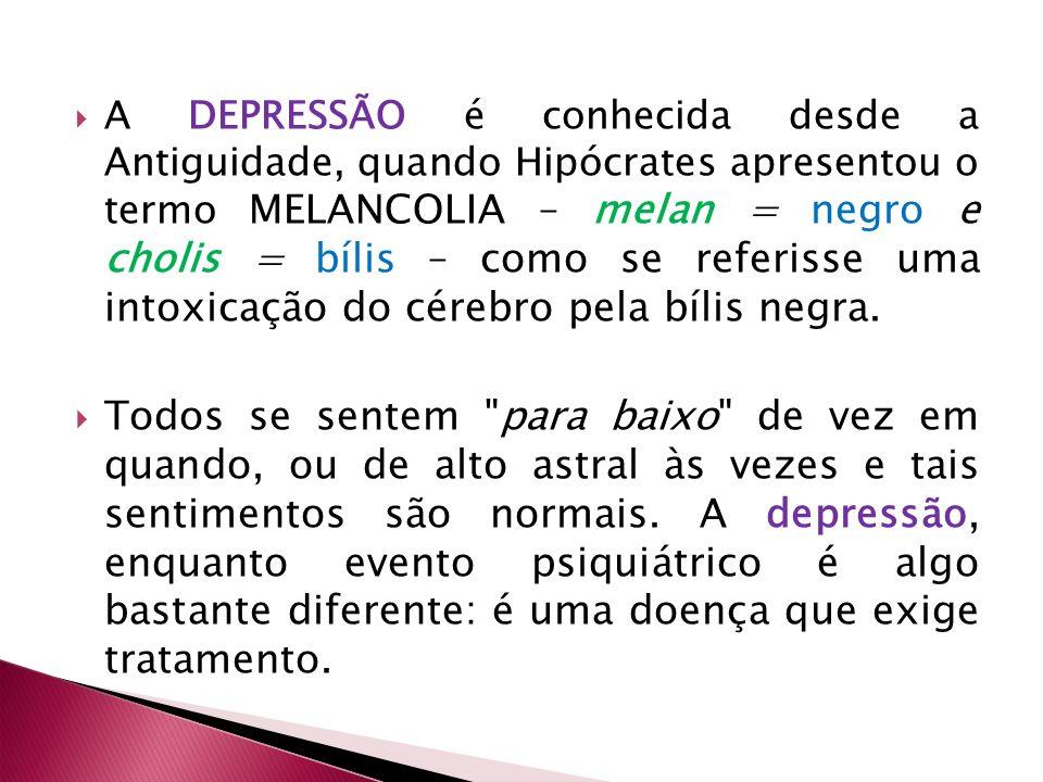 A DEPRESSÃO é conhecida desde a Antiguidade, quando Hipócrates apresentou o termo MELANCOLIA – melan = negro e cholis = bílis – como se referisse uma intoxicação do cérebro pela bílis negra.