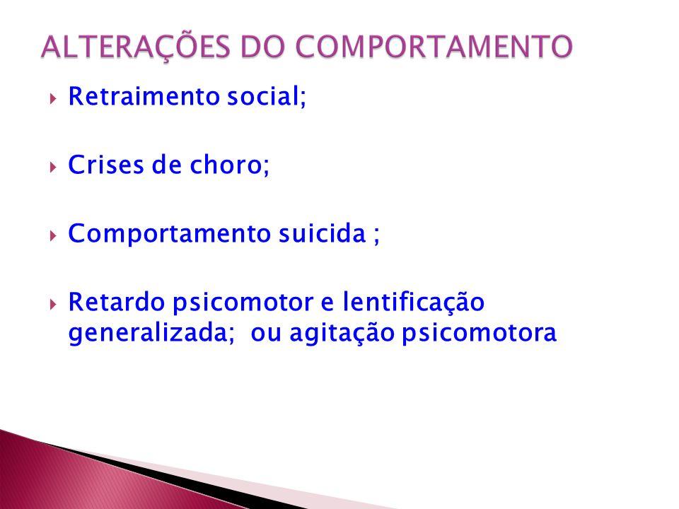 Retraimento social; Crises de choro; Comportamento suicida ; Retardo psicomotor e lentificação generalizada; ou agitação psicomotora