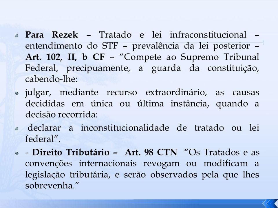 Para Rezek – Tratado e lei infraconstitucional – entendimento do STF – prevalência da lei posterior – Art. 102, II, b CF – Compete ao Supremo Tribunal