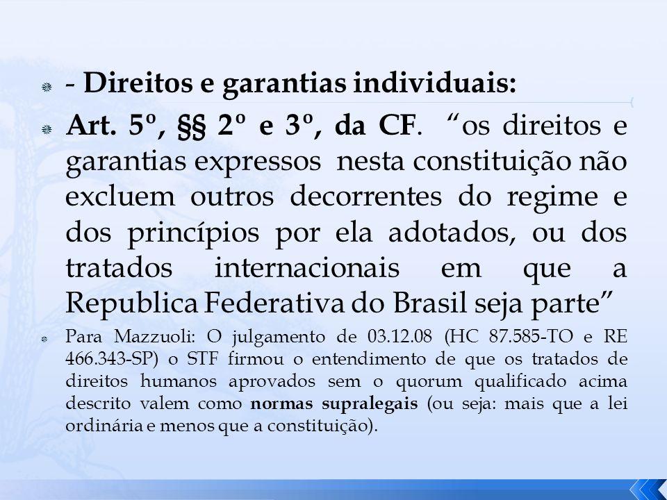 - Direitos e garantias individuais: Art. 5º, §§ 2º e 3º, da CF. os direitos e garantias expressos nesta constituição não excluem outros decorrentes do