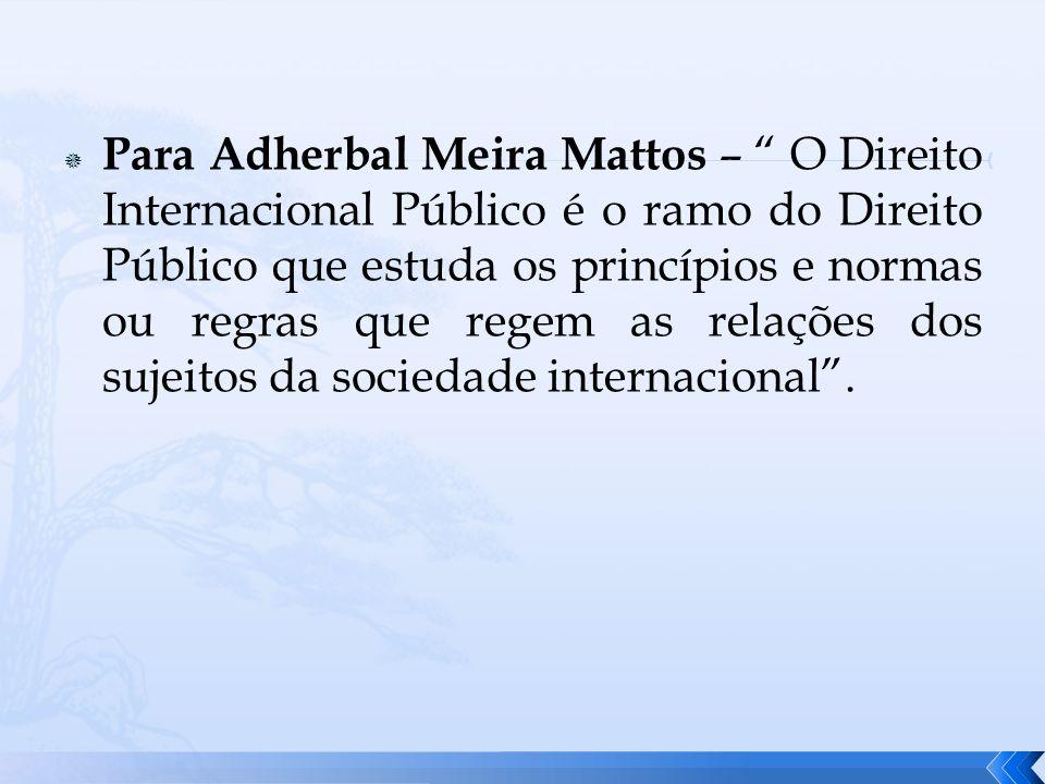 Para Adherbal Meira Mattos – O Direito Internacional Público é o ramo do Direito Público que estuda os princípios e normas ou regras que regem as rela