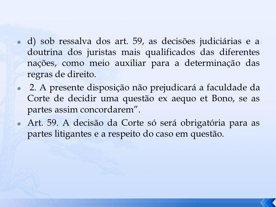 d) sob ressalva dos art. 59, as decisões judiciárias e a doutrina dos juristas mais qualificados das diferentes nações, como meio auxiliar para a dete