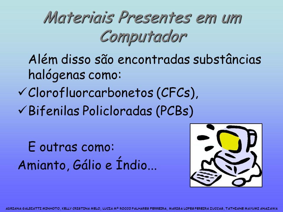 ADRIANA GALBIATTI MINHOTO, KELLY CRISTINA MELO, LUCIA Mª ROCCO PALHARES FERREIRA, MARISA LOPES PEREIRA ZUCCAS, TATHIANE MAYUMI ANAZAWA Materiais Presentes em um Computador Além disso são encontradas substâncias halógenas como: Clorofluorcarbonetos (CFCs), Bifenilas Policloradas (PCBs) E outras como: Amianto, Gálio e Índio...