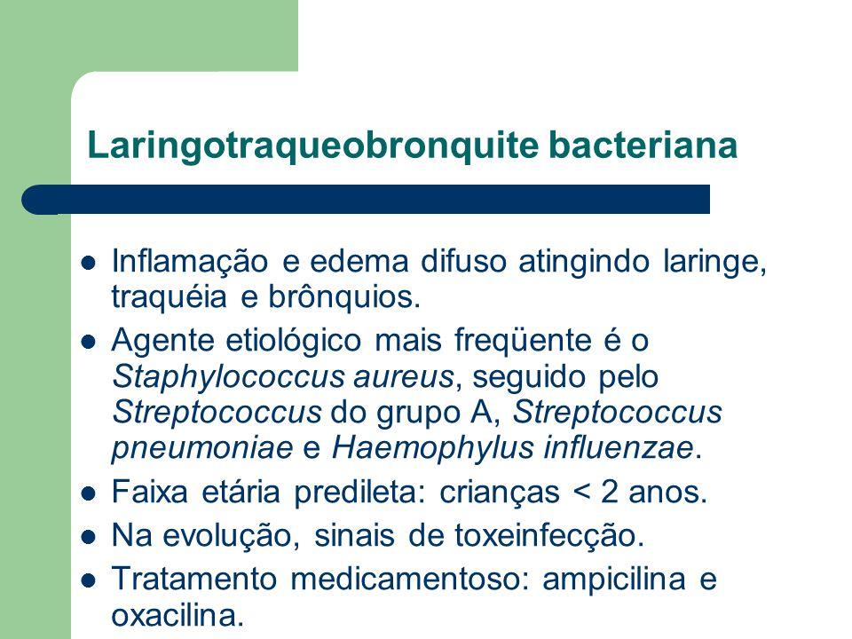 Laringotraqueobronquite bacteriana Inflamação e edema difuso atingindo laringe, traquéia e brônquios. Agente etiológico mais freqüente é o Staphylococ