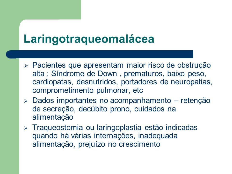 Laringotraqueomalácea Pacientes que apresentam maior risco de obstrução alta : Síndrome de Down, prematuros, baixo peso, cardiopatas, desnutridos, por