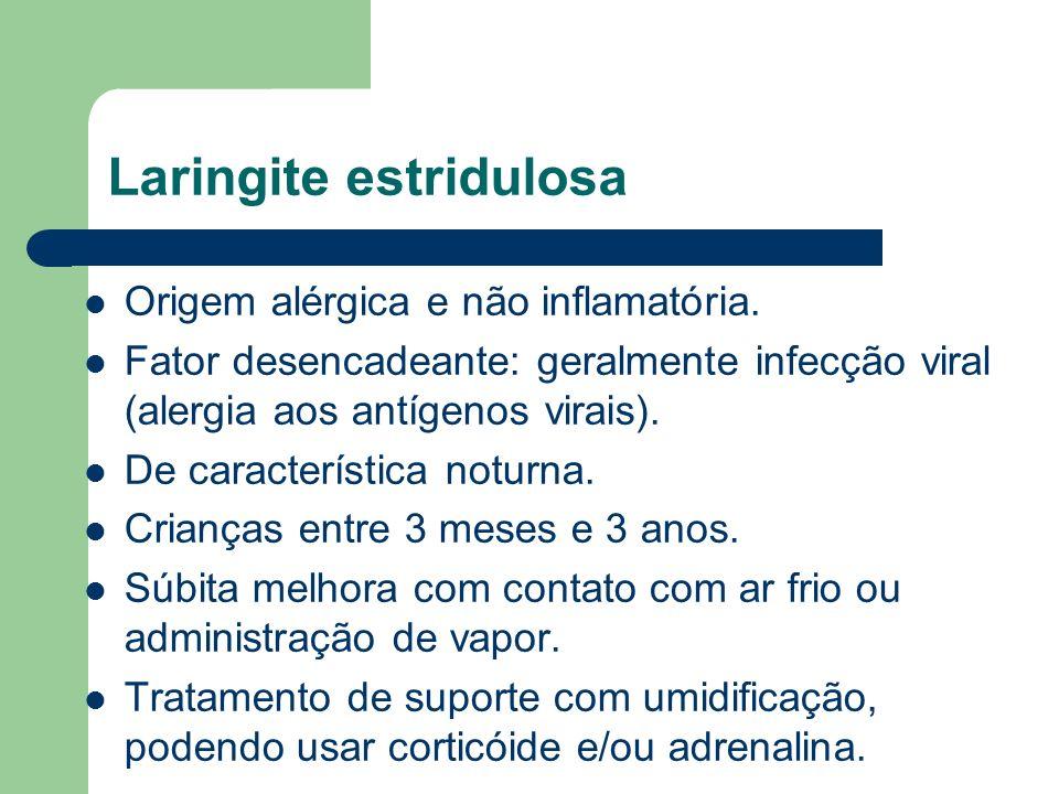 Laringite estridulosa Origem alérgica e não inflamatória. Fator desencadeante: geralmente infecção viral (alergia aos antígenos virais). De caracterís