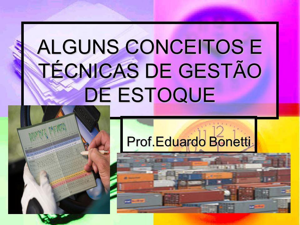 ALGUNS CONCEITOS E TÉCNICAS DE GESTÃO DE ESTOQUE Prof.Eduardo Bonetti Prof.Eduardo Bonetti
