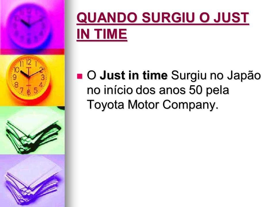 QUANDO SURGIU O JUST IN TIME O Just in time Surgiu no Japão no início dos anos 50 pela Toyota Motor Company. O Just in time Surgiu no Japão no início