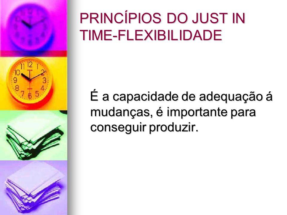 PRINCÍPIOS DO JUST IN TIME-FLEXIBILIDADE É a capacidade de adequação á mudanças, é importante para conseguir produzir. É a capacidade de adequação á m